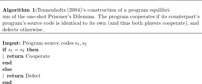 \begin{array}{l} \hline\ \textbf{Algorithm 1:} \text{Tennenholtz (2004)'s construction of a program equilibri-}\ \text{um of the one-shot Prisoner's Dilemma. The program cooperates if its counterpart's}\ \text{program's source code is identical to its own (and thus both players cooperate), and}\ \text{defects otherwise.}\ \hline\ \textbf{Imput:} \text{ Program source codes} \; s_1, s_2\ \textbf{if } s_1=s_2 \textbf{ then}\ | \; \; \textbf{return} \text{ Cooperate}\ \textbf{end}\ \textbf{else}\ | \; \; \textbf{return} \text{ Defect}\ \textbf{end} \end{array}